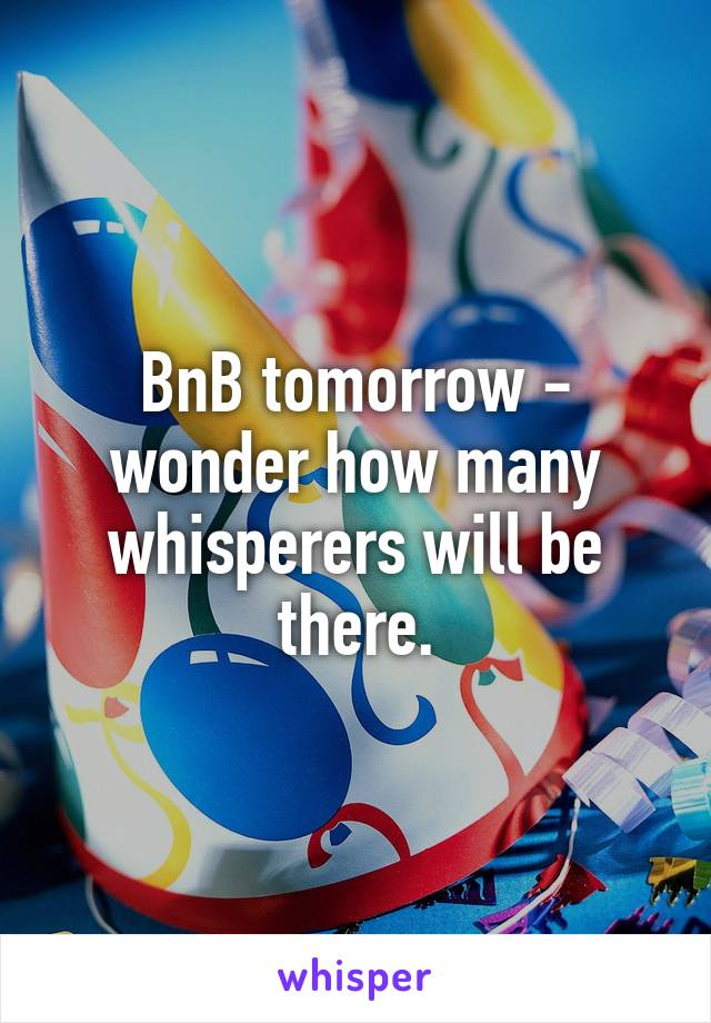BnB tomorrow - wonder how many whisperers will be there.