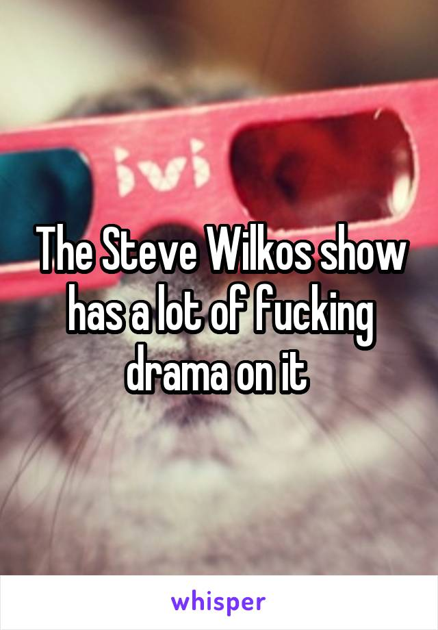 The Steve Wilkos show has a lot of fucking drama on it
