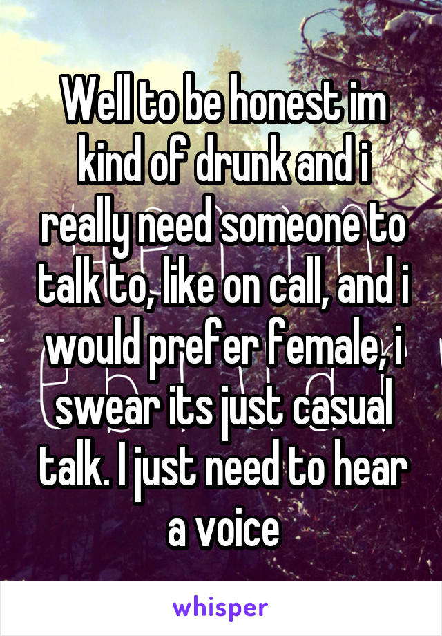 Well to be honest im kind of drunk and i really need someone to talk to, like on call, and i would prefer female, i swear its just casual talk. I just need to hear a voice