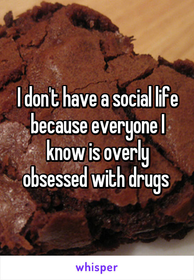 I don't have a social life because everyone I know is overly obsessed with drugs