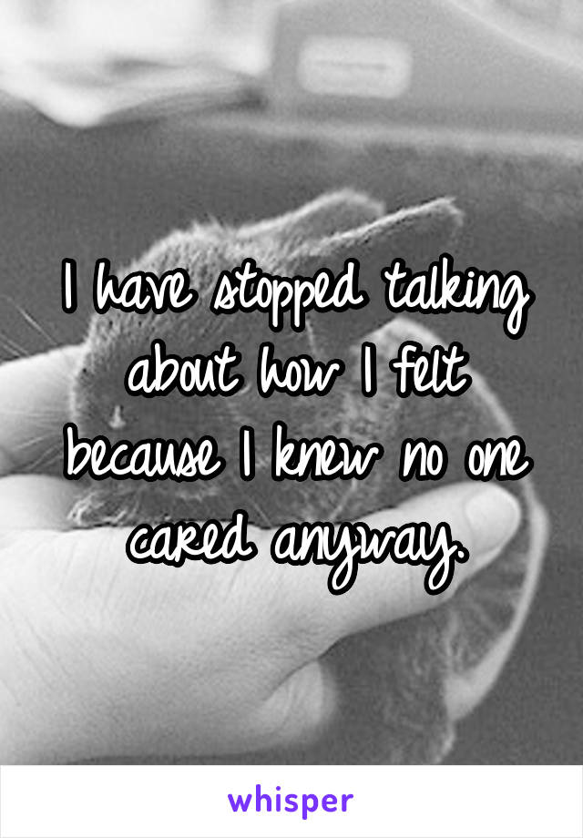 I have stopped talking about how I felt because I knew no one cared anyway.