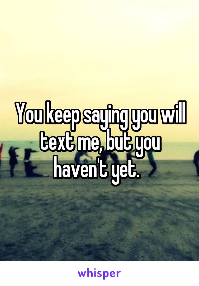 You keep saying you will text me, but you haven't yet.