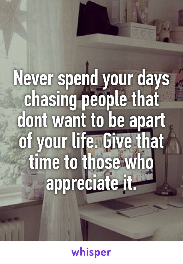 Never spend your days chasing people that dont want to be apart of your life. Give that time to those who appreciate it.