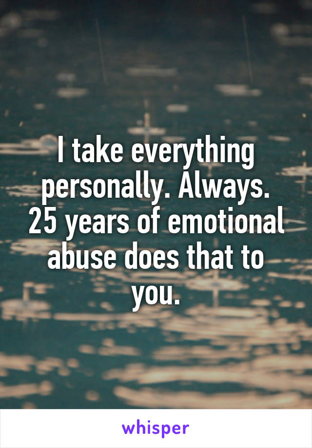 I take everything personally. Always. 25 years of emotional abuse does that to you.