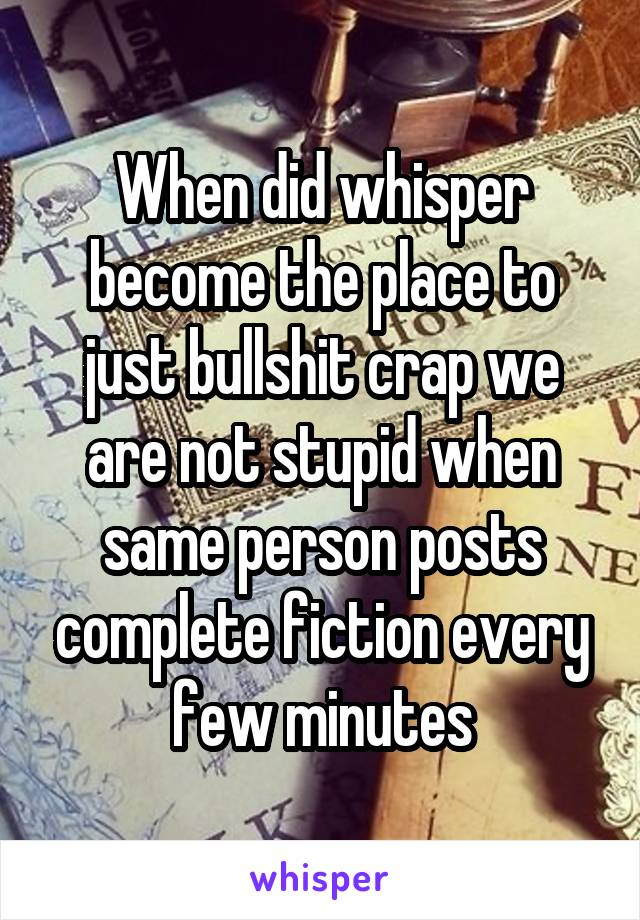 When did whisper become the place to just bullshit crap we are not stupid when same person posts complete fiction every few minutes