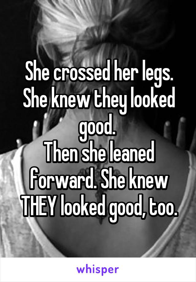 She crossed her legs. She knew they looked good.  Then she leaned forward. She knew THEY looked good, too.