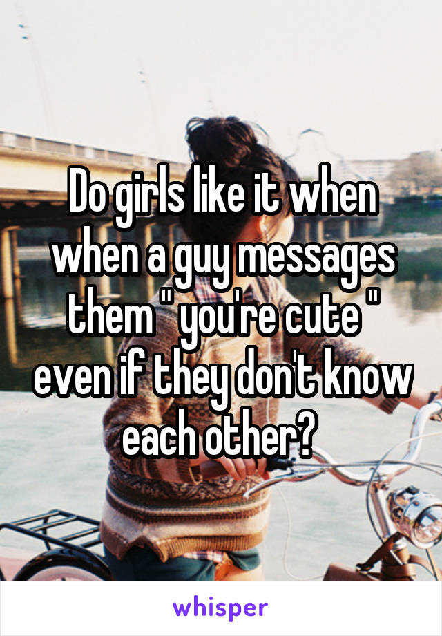 """Do girls like it when when a guy messages them """" you're cute """" even if they don't know each other?"""