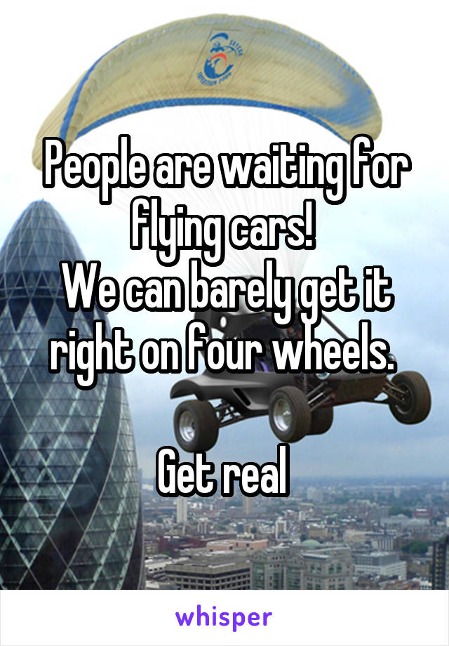 People are waiting for flying cars!  We can barely get it right on four wheels.   Get real