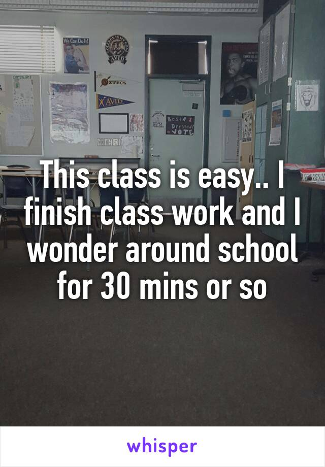 This class is easy.. I finish class work and I wonder around school for 30 mins or so