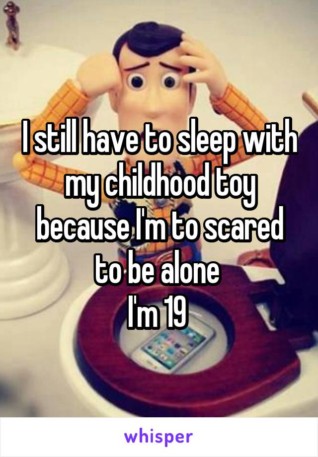 I still have to sleep with my childhood toy because I'm to scared to be alone  I'm 19
