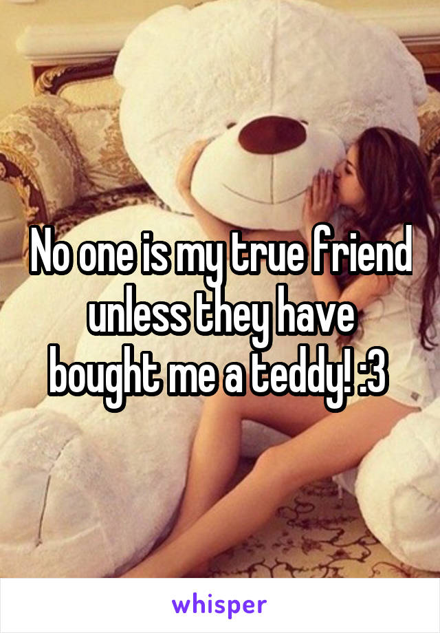 No one is my true friend unless they have bought me a teddy! :3