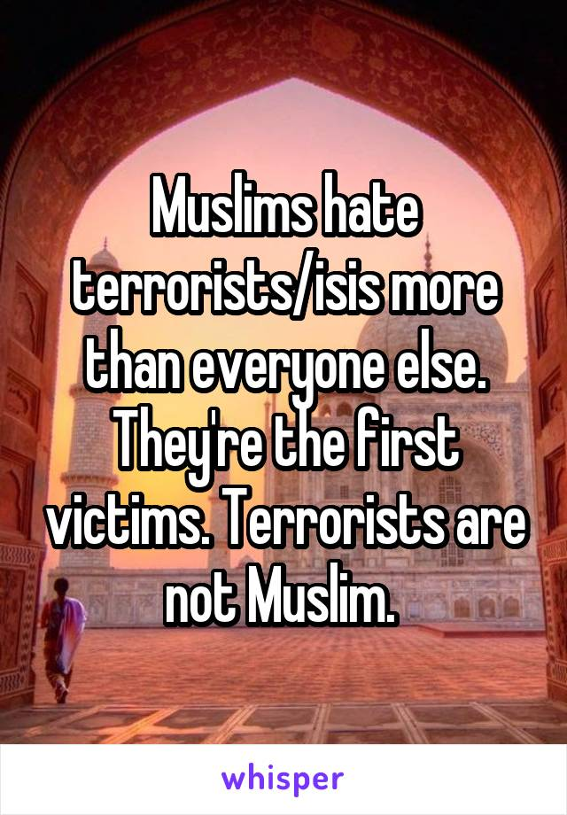Muslims hate terrorists/isis more than everyone else. They're the first victims. Terrorists are not Muslim.