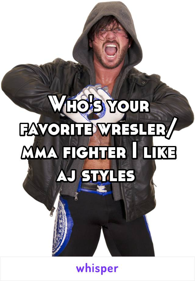 Who's your favorite wresler/ mma fighter I like aj styles