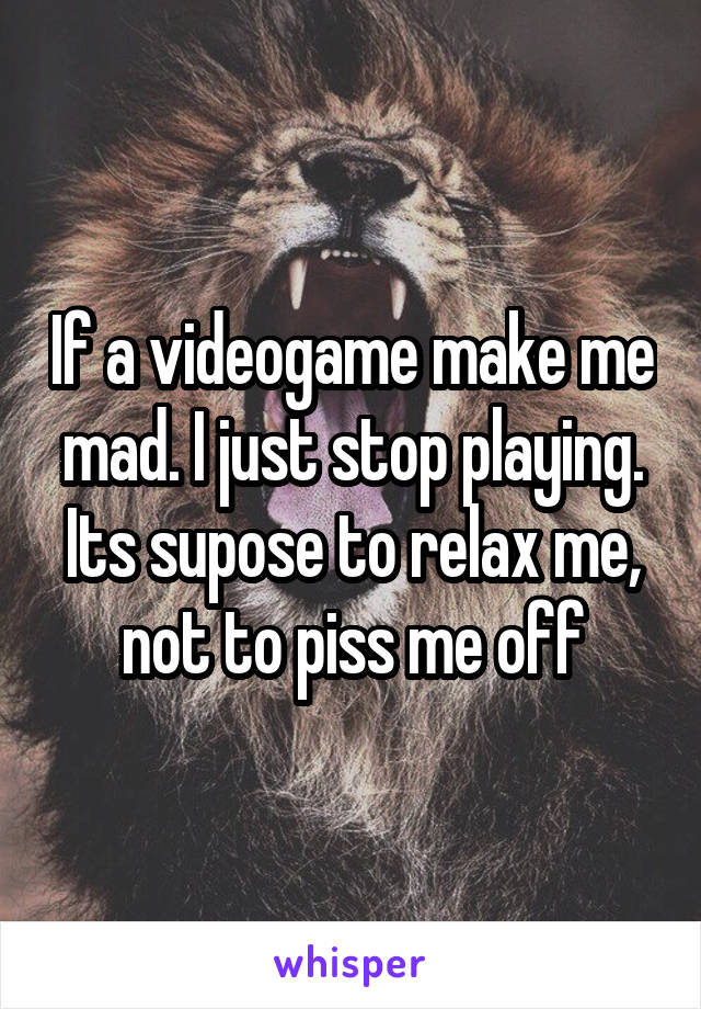 If a videogame make me mad. I just stop playing. Its supose to relax me, not to piss me off