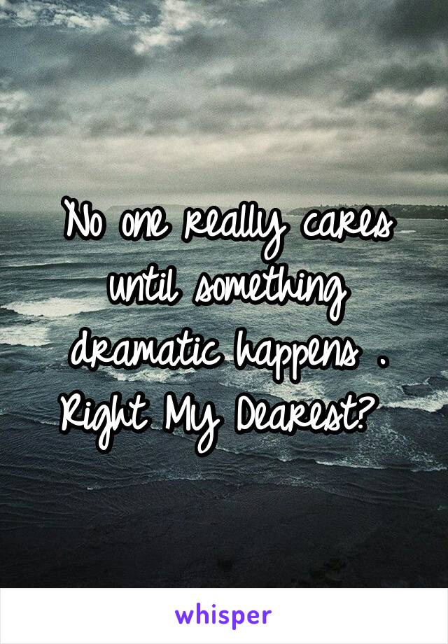No one really cares until something dramatic happens . Right My Dearest?