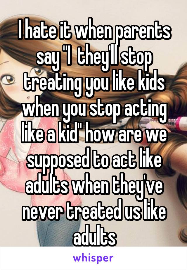 """I hate it when parents say """"I  they'll stop treating you like kids when you stop acting like a kid"""" how are we supposed to act like adults when they've never treated us like adults"""
