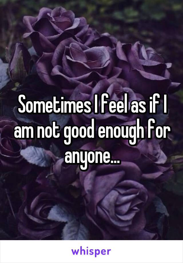 Sometimes I feel as if I am not good enough for anyone...