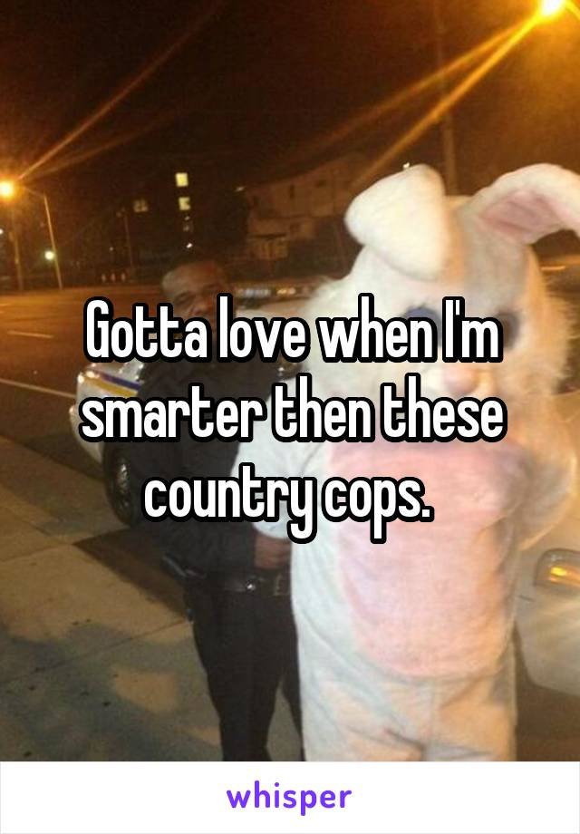 Gotta love when I'm smarter then these country cops.
