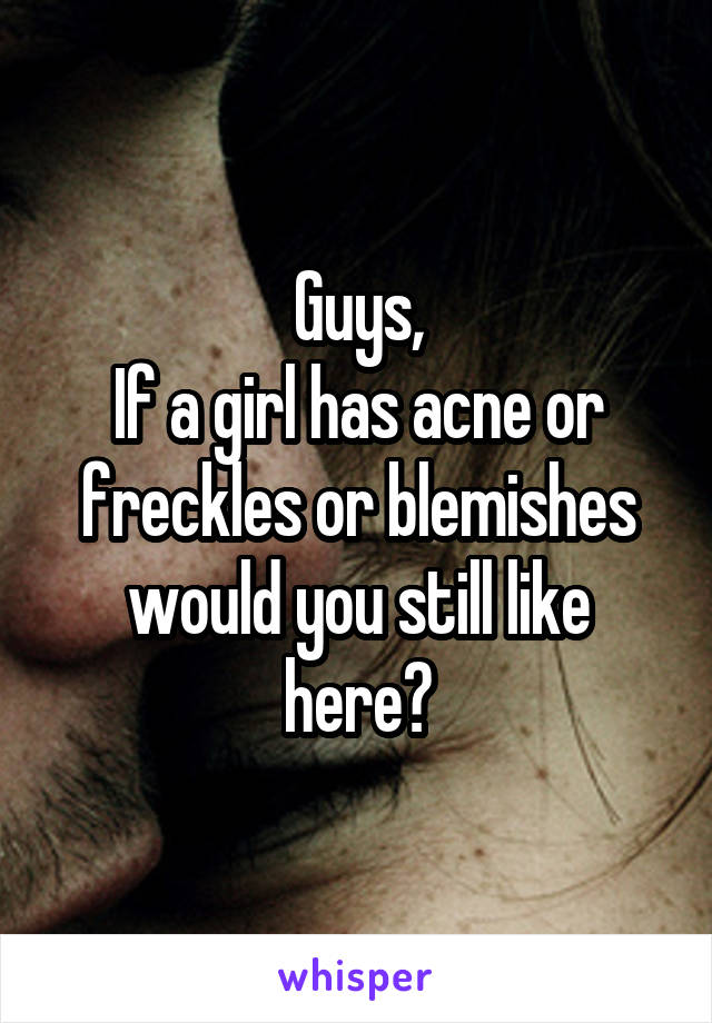 Guys, If a girl has acne or freckles or blemishes would you still like here?