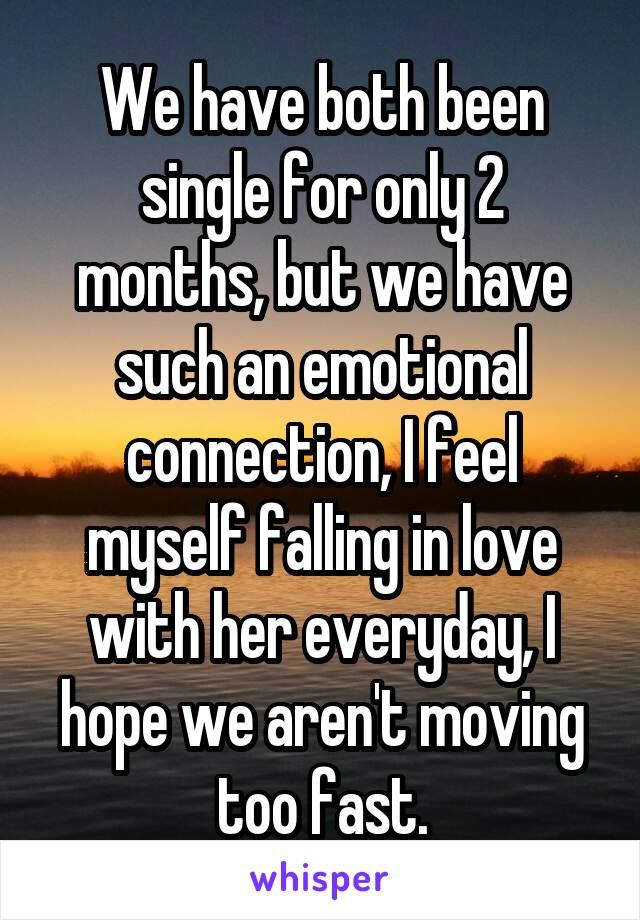We have both been single for only 2 months, but we have such an emotional connection, I feel myself falling in love with her everyday, I hope we aren't moving too fast.