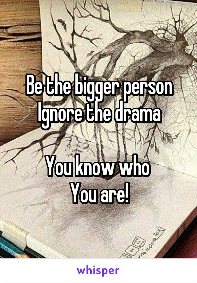 Be the bigger person Ignore the drama  You know who  You are!