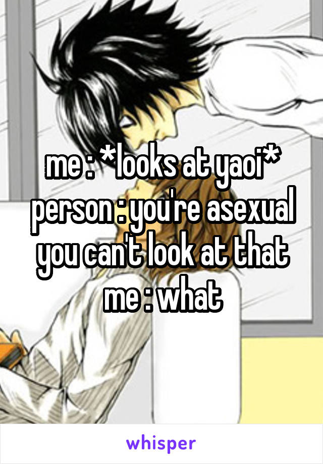 me : *looks at yaoi* person : you're asexual you can't look at that me : what