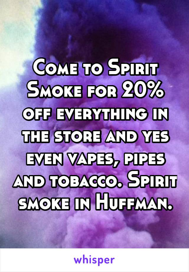 Come to Spirit Smoke for 20% off everything in the store and yes even vapes, pipes and tobacco. Spirit smoke in Huffman.