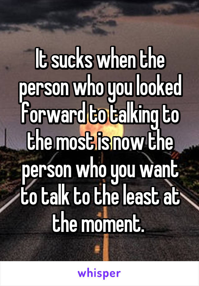 It sucks when the person who you looked forward to talking to the most is now the person who you want to talk to the least at the moment.