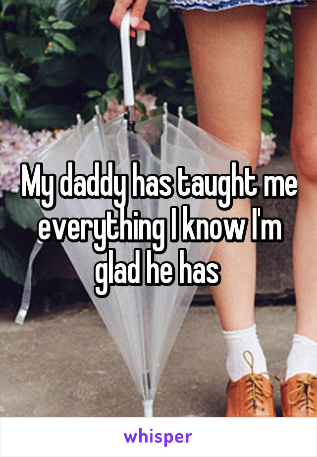 My daddy has taught me everything I know I'm glad he has