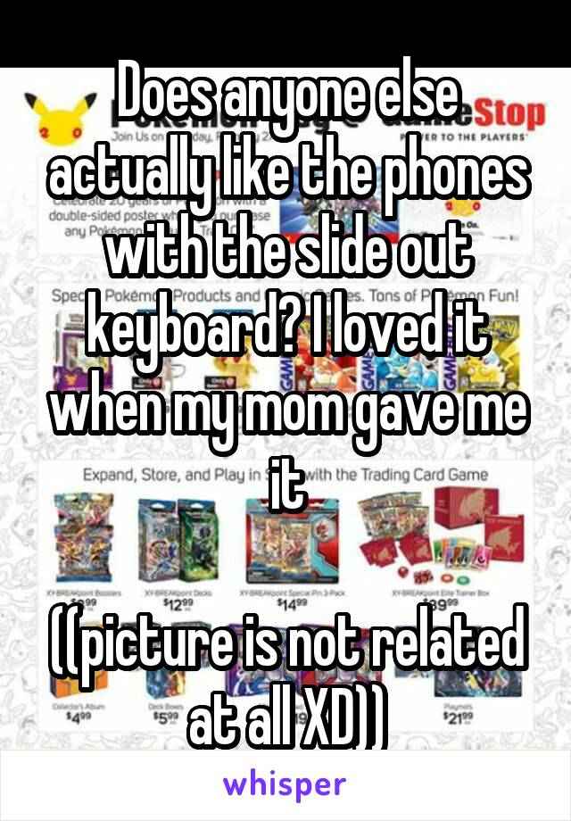 Does anyone else actually like the phones with the slide out keyboard? I loved it when my mom gave me it  ((picture is not related at all XD))