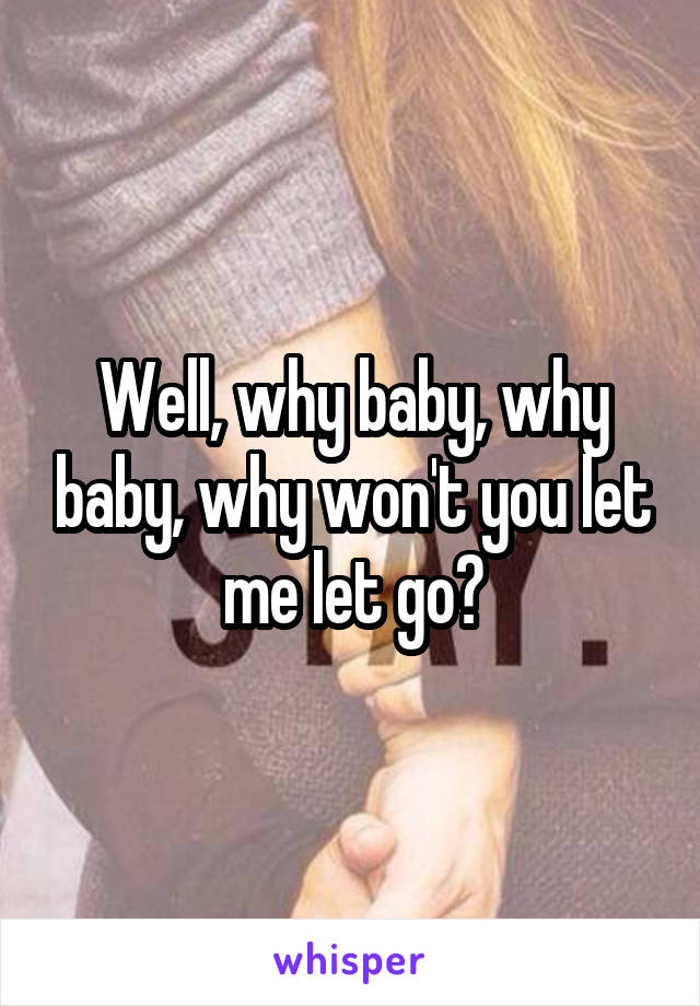 Well, why baby, why baby, why won't you let me let go?