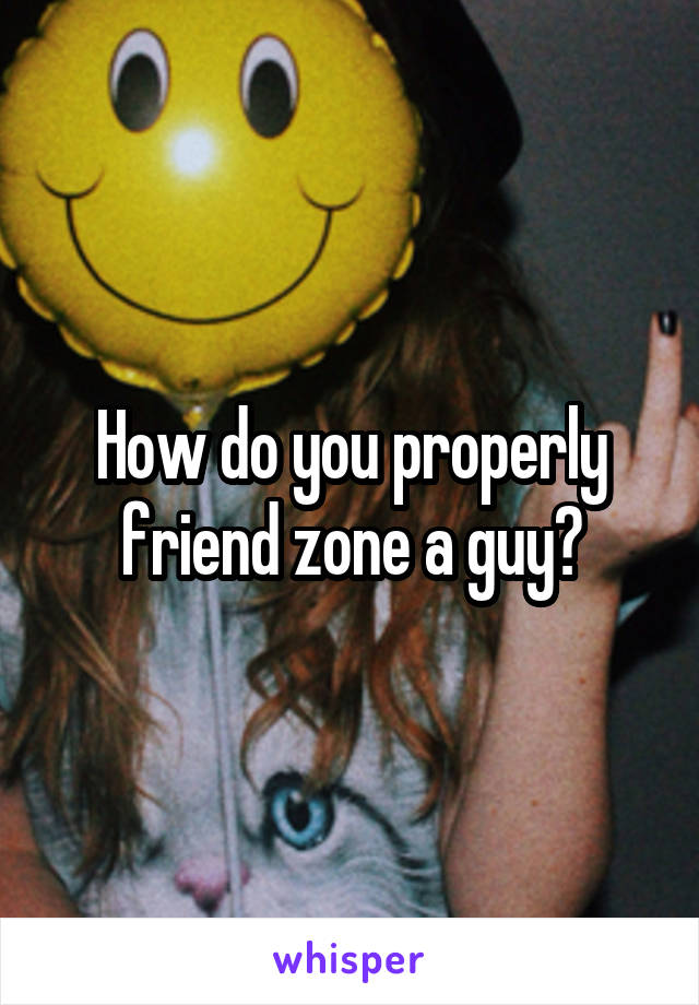 How do you properly friend zone a guy?
