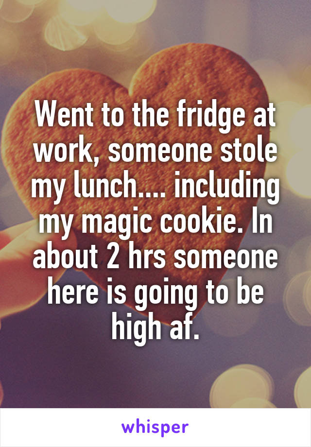 Went to the fridge at work, someone stole my lunch.... including my magic cookie. In about 2 hrs someone here is going to be high af.