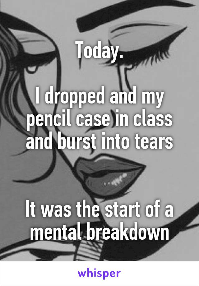 Today.  I dropped and my pencil case in class and burst into tears   It was the start of a mental breakdown