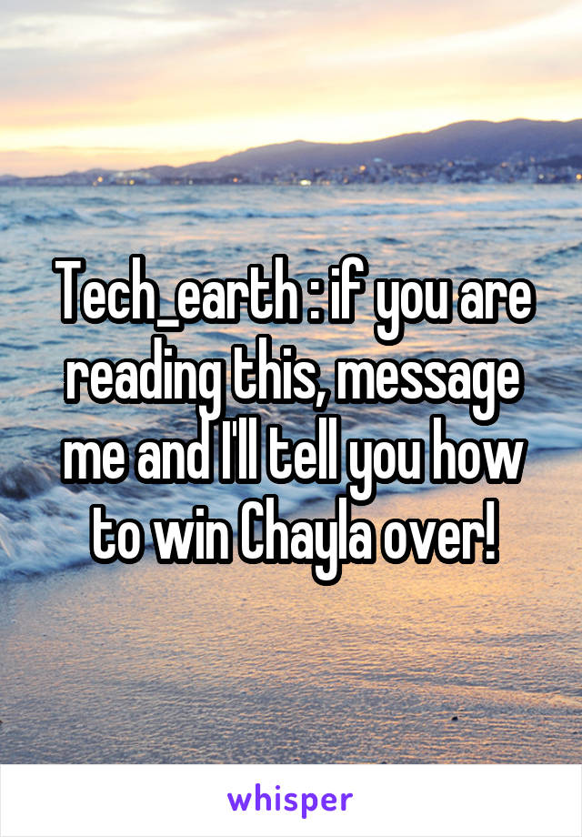 Tech_earth : if you are reading this, message me and I'll tell you how to win Chayla over!