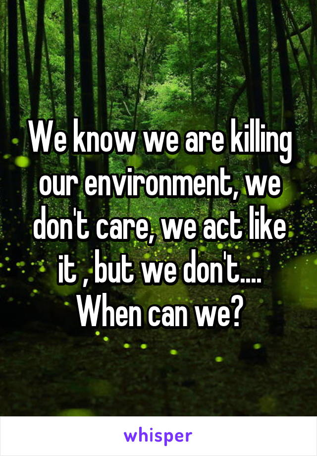 We know we are killing our environment, we don't care, we act like it , but we don't.... When can we?