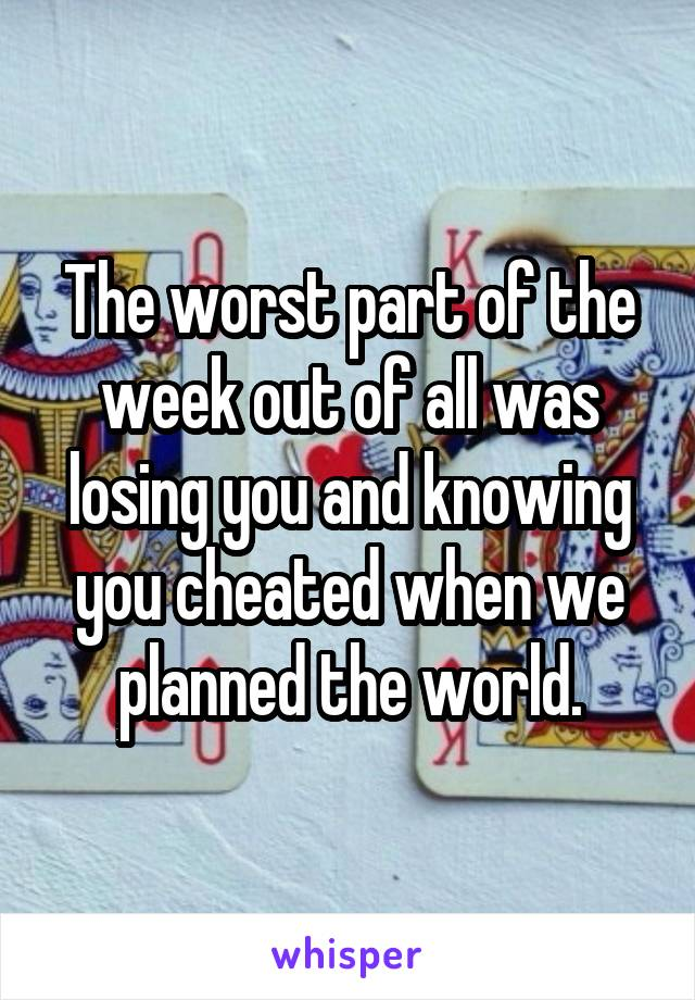 The worst part of the week out of all was losing you and knowing you cheated when we planned the world.
