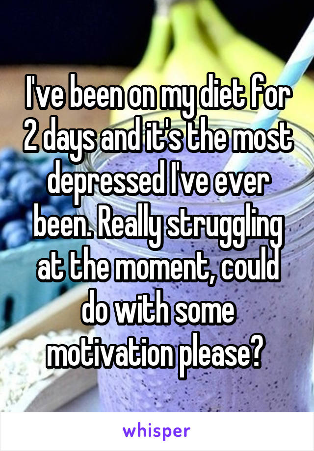 I've been on my diet for 2 days and it's the most depressed I've ever been. Really struggling at the moment, could do with some motivation please?