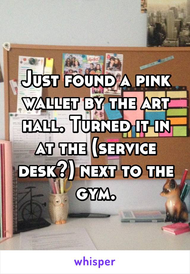 Just found a pink wallet by the art hall. Turned it in at the (service desk?) next to the gym.