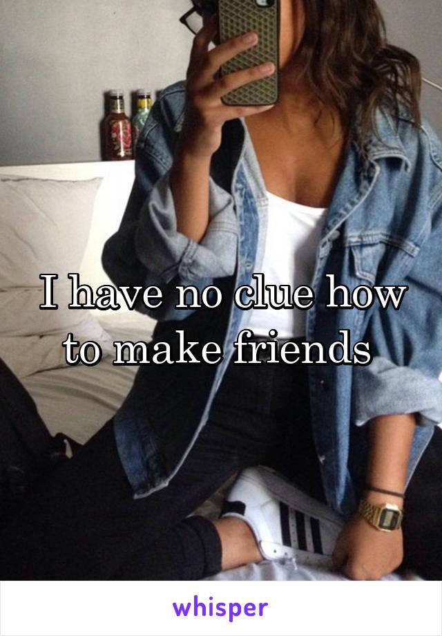 I have no clue how to make friends
