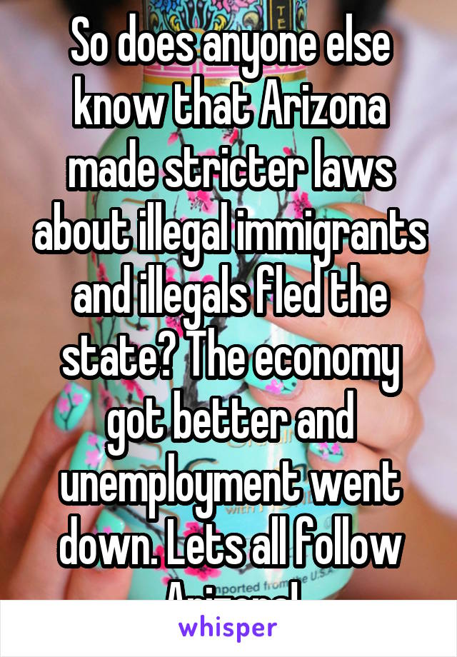 So does anyone else know that Arizona made stricter laws about illegal immigrants and illegals fled the state? The economy got better and unemployment went down. Lets all follow Arizona!
