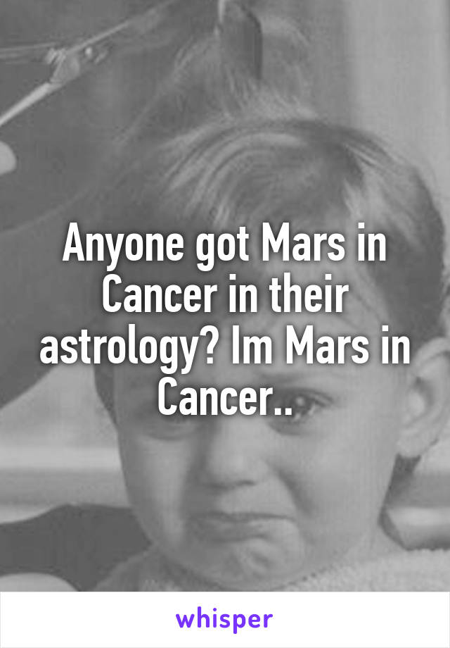 Anyone got Mars in Cancer in their astrology? Im Mars in Cancer..