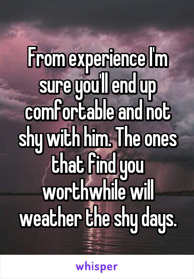From experience I'm sure you'll end up comfortable and not shy with him. The ones that find you worthwhile will weather the shy days.