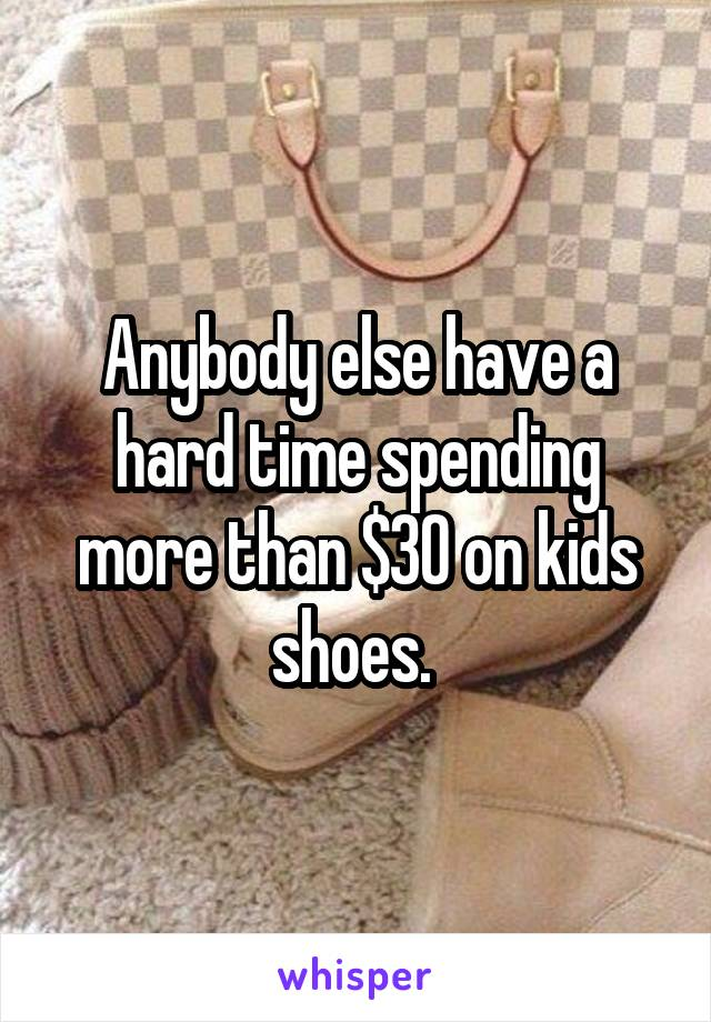 Anybody else have a hard time spending more than $30 on kids shoes.