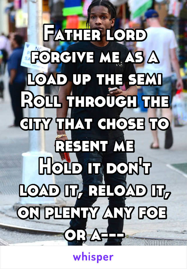 Father lord forgive me as a load up the semi Roll through the city that chose to resent me Hold it don't load it, reload it, on plenty any foe  or a---