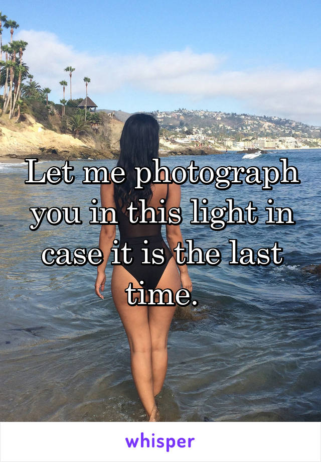 Let me photograph you in this light in case it is the last time.