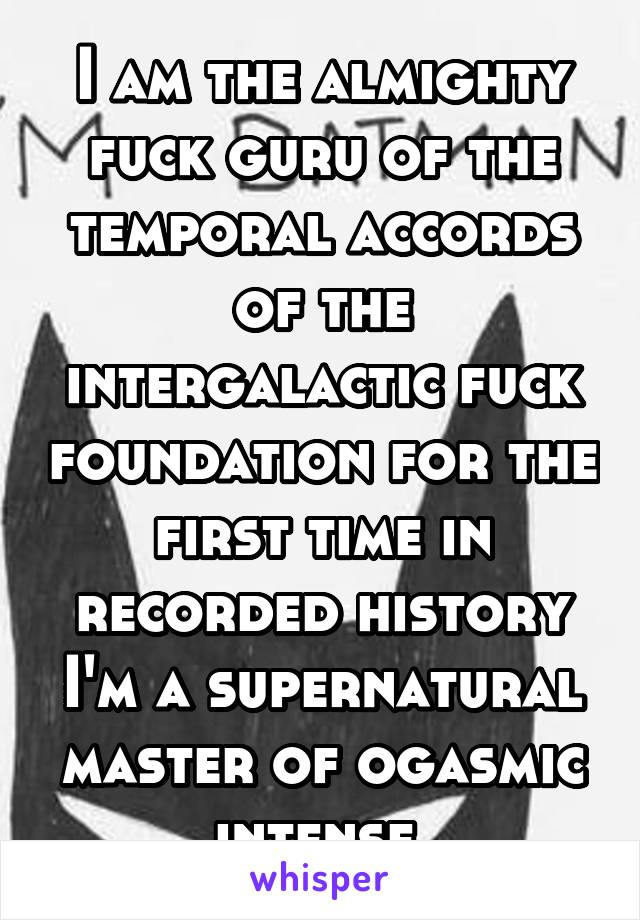 I am the almighty fuck guru of the temporal accords of the intergalactic fuck foundation for the first time in recorded history I'm a supernatural master of ogasmic intense