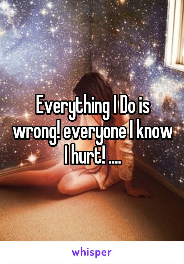Everything I Do is wrong! everyone I know I hurt! ....