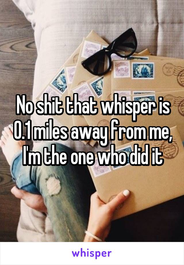 No shit that whisper is 0.1 miles away from me, I'm the one who did it