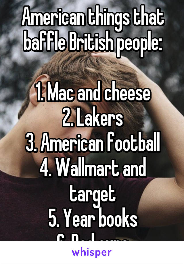 American things that baffle British people:  1. Mac and cheese 2. Lakers 3. American football 4. Wallmart and target 5. Year books 6. Red cups